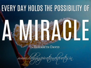 ... the possibility of a miracle. ~ Elizabeth David ( Inspiring Quotes