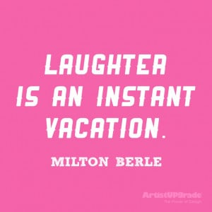Laughter is an instant vacation.