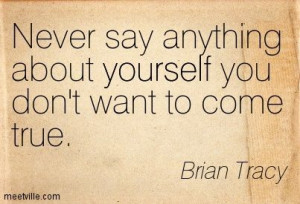 never say anything about yourself that you don't want to come true -