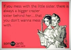 mess with my little sister, there is always a bigger crazier sister ...