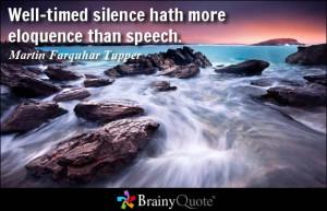 ... silence hath more eloquence than speech. - Martin Farquhar Tupper