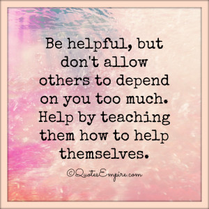 Be helpful, but don't allow others to depend on you too much. Help by ...