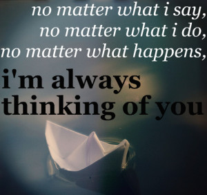 No matter what happens, I am always thinking of you