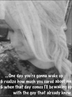 One day you're gonna realize it and its gonna be to late. True love ...