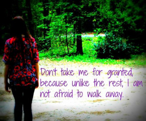 Don't take me for granted, because unlike the rest I'm not afraid to ...