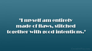 ... am entirely made of flaws, stitched together with good intentions
