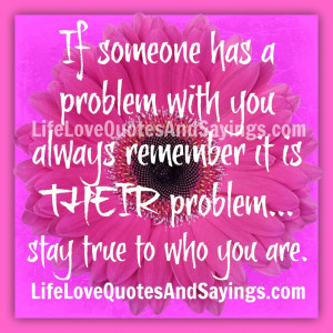 If someone has a problem with you always remember it is THEIR problem ...