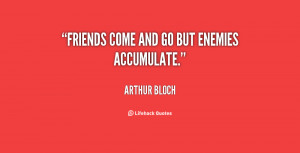 quote-Arthur-Bloch-friends-come-and-go-but-enemies-accumulate-67068 ...