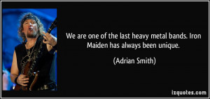 We are one of the last heavy metal bands. Iron Maiden has always been ...