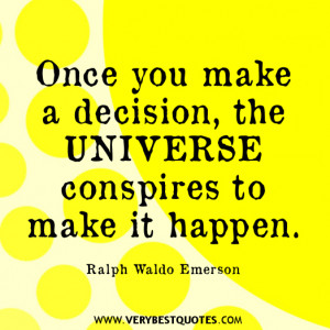 Once you make a decision, the universe conspires to make it happen ...