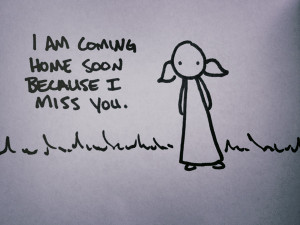 am coming home soon because i miss you.