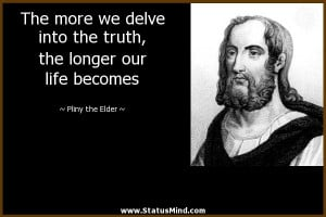 ... the longer our life becomes - Pliny the Elder Quotes - StatusMind.com
