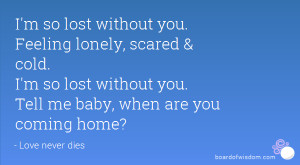... cold. I'm so lost without you. Tell me baby, when are you coming home