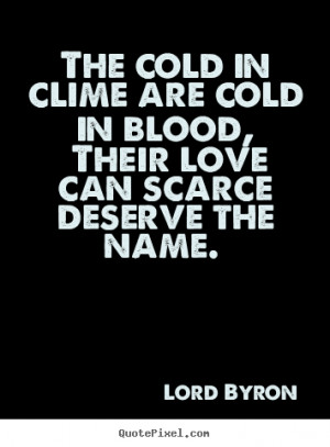 Love quotes - The cold in clime are cold in blood, their love can..