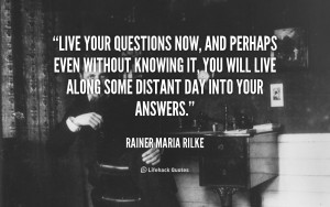 Live your questions now, and perhaps even without knowing it, you will ...