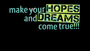 Quotes Picture: make your hopes and dreams come true!!!