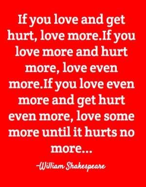 If you love and get hurt love more If you love more and hurt more