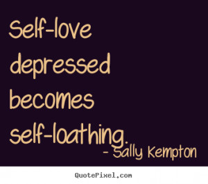 Love quote - Self-love depressed becomes self-loathing.