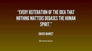... of the idea that nothing matters debases the human spirit