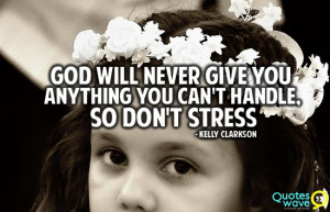 God will never give you anything you can't handle, so don't stress.