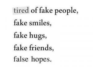 Tired Of Fake People, Fake Smiles, Fake Hugs, Fake Friends, False ...