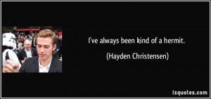 ve always been kind of a hermit. - Hayden Christensen