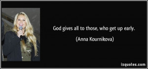 God gives all to those, who get up early. - Anna Kournikova