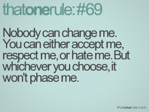 ... respect me, or hate me. But whichever you choose, it won't phase me
