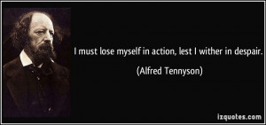 must lose myself in action, lest I wither in despair. - Alfred ...