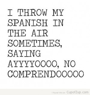 funny i throw my spanish in the air sometimes saying ayyyyyoooooo no ...