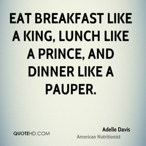 Eat breakfast like a king, lunch like a prince, and dinner like a ...