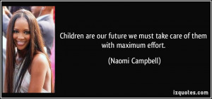 ... future we must take care of them with maximum effort. - Naomi Campbell