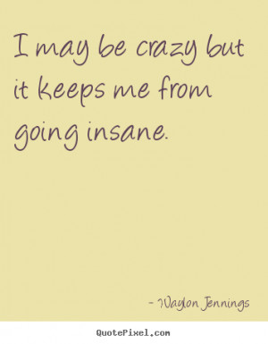 """may be crazy but it keeps me from going insane. """""""