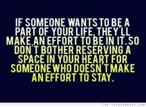 If someone wants to be a part of your life they'll make an effort to ...