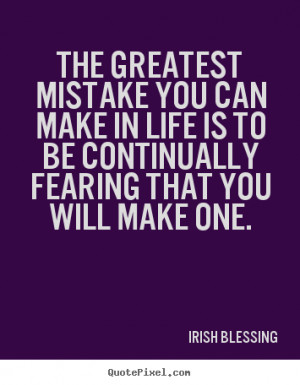 The greatest mistake you can make in life is to be continually fearing ...
