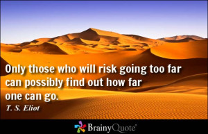 ... going too far can possibly find out how far one can go. - T. S. Eliot