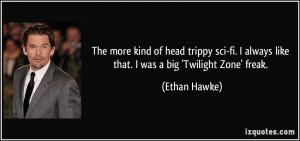 ... always like that. I was a big 'Twilight Zone' freak. - Ethan Hawke