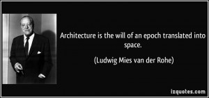 the will of an epoch translated into space. - Ludwig Mies van der Rohe ...