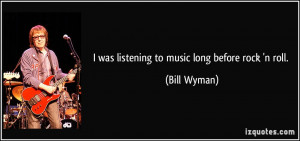 was listening to music long before rock 'n roll. - Bill Wyman