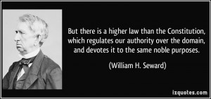 But there is a higher law than the Constitution, which regulates our ...
