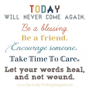 Today will never come again . Be a friend . Encourage someone.