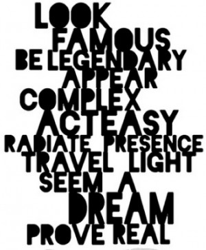 Look famous, be legendary , appear complex , act easy , radiate ...
