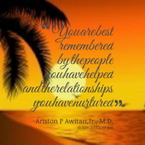 You are best remembered by the people you have helped and the ...