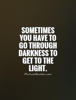 ... you have to go through darkness to get to the light Picture Quote #1
