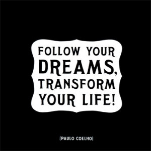 Follow your dreams, transform your life!