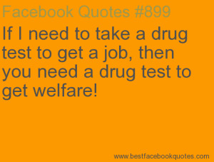 ... drug test to get welfare!-Best Facebook Quotes, Facebook Sayings