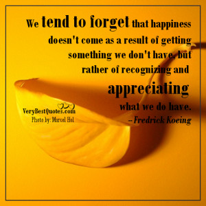 ... of recognizing and appreciating what we do have. -- Fredrick Koeing