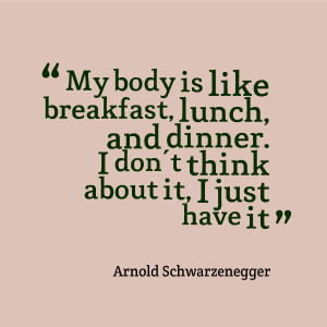"""... Don't Think About It, I Just have It """" - Arnold Schwarzenegger"""