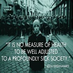 ... adjusted to a profoundly sick society. Krishnamurti (Sociology quote
