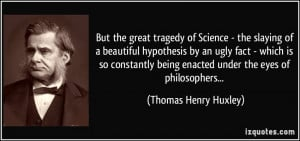 But the great tragedy of Science - the slaying of a beautiful ...